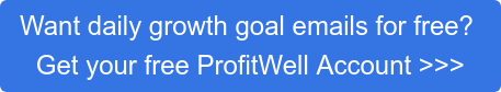 Want daily growth goal emails for free?  Get your free ProfitWell Account >>>